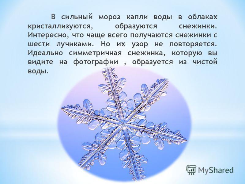В сильный мороз капли воды в облаках кристаллизуются, образуются снежинки. Интересно, что чаще всего получаются снежинки с шести лучиками. Но их узор не повторяется. Идеально симметричная снежинка, которую вы видите на фотографии, образуется из чисто