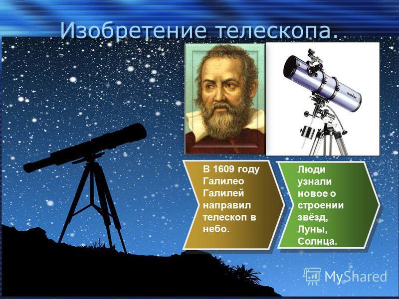 Изобретение телескопа. В 1609 году Галилео Галилей направил телескоп в небо. Люди узнали новое о строении звёзд, Луны, Солнца.