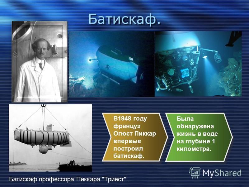 Батискаф. Батискаф профессора Пиккара Триест. В1948 году француз Огюст Пиккар впервые построил батискаф. Была обнаружена жизнь в воде на глубине 1 километра.