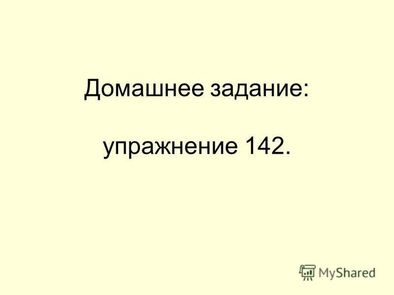 Домашнее задание: упражнение 142.