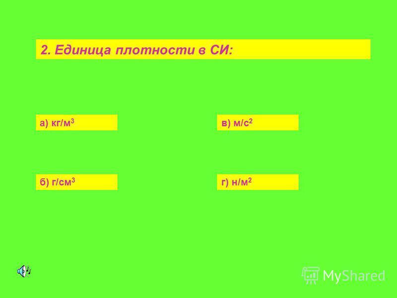 а) кг/м 3 в) м/с 2 б) г/см 3 г) н/м 2 2. Единица плотности в СИ: