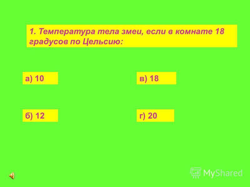 1. Температура тела змеи, если в комнате 18 градусов по Цельсию: а) 10 б) 12 в) 18 г) 20