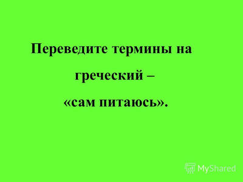 Переведите термины на греческий – «сам питаюсь».