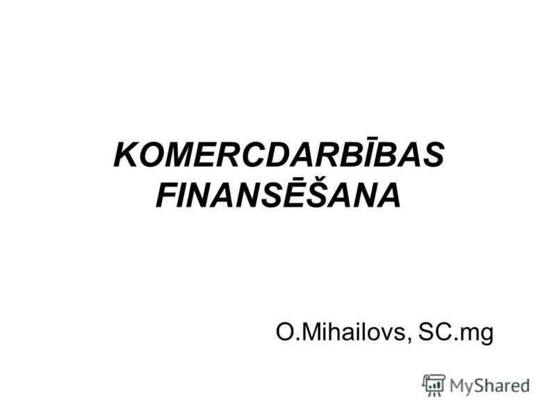 KOMERCDARBĪBAS FINANSĒŠANA O.Mihailovs, SC.mg