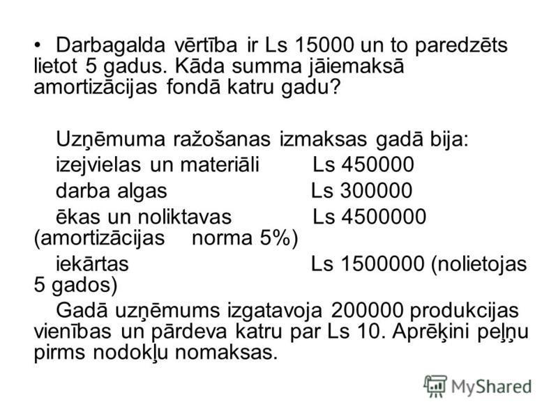 Darbagalda vērtība ir Ls 15000 un to paredzēts lietot 5 gadus. Kāda summa jāiemaksā amortizācijas fondā katru gadu? Uzņēmuma ražošanas izmaksas gadā bija: izejvielas un materiāli Ls 450000 darba algas Ls 300000 ēkas un noliktavas Ls 4500000 (amortizā
