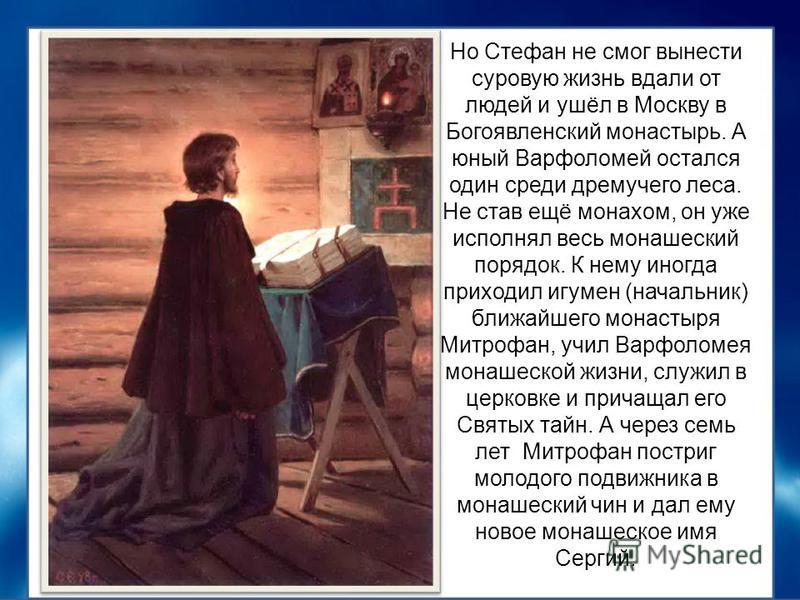 Но Стефан не смог вынести суровую жизнь вдали от людей и ушёл в Москву в Богоявленский монастырь. А юный Варфоломей остался один среди дремучего леса. Не став ещё монахом, он уже исполнял весь монашеский порядок. К нему иногда приходил игумен (началь