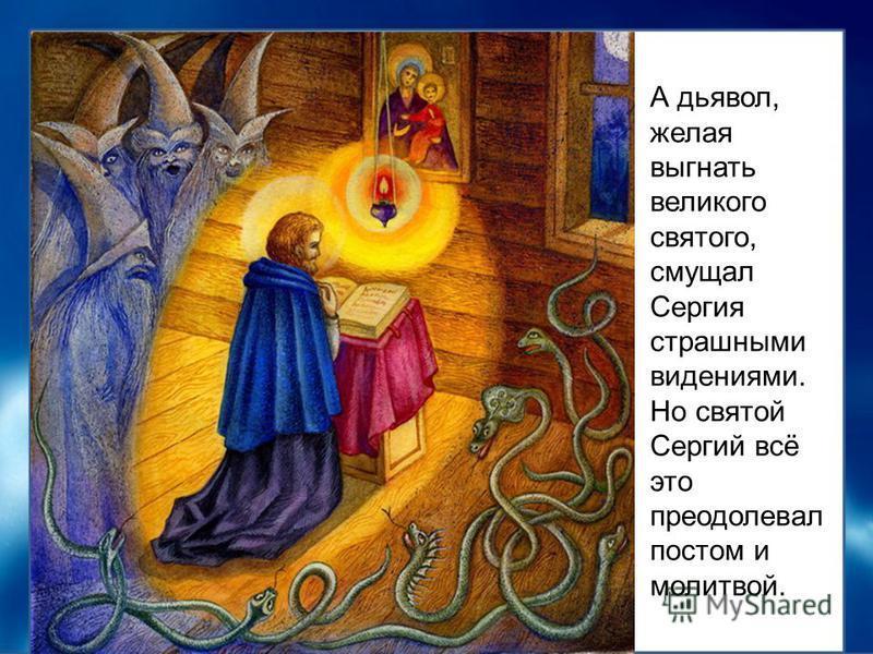 А дьявол, желая выгнать великого святого, смущал Сергия страшными видениями. Но святой Сергий всё это преодолевал постом и молитвой.