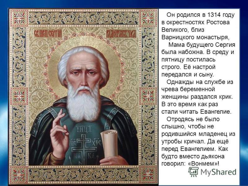 Он родился в 1314 году в окрестностях Ростова Великого, близ Варницкого монастыря, Мама будущего Сергия была набожна. В среду и пятницу постилась строго. Её настрой передался и сыну. Однажды на службе из чрева беременной женщины раздался крик. В это
