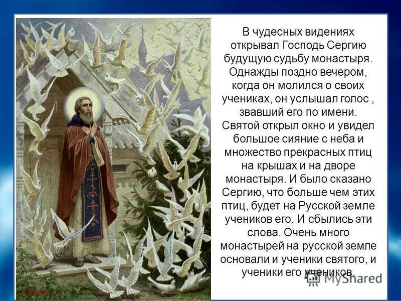 В чудесных видениях открывал Господь Сергию будущую судьбу монастыря. Однажды поздно вечером, когда он молился о своих учениках, он услышал голос, звавший его по имени. Святой открыл окно и увидел большое сияние с неба и множество прекрасных птиц на
