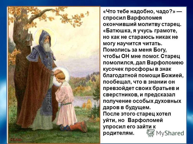 «Что тебе надобно, чадо?» спросил Варфоломея окончивший молитву старец. «Батюшка, я учусь грамоте, но как не стараюсь никак не могу научится читать. Помолись за меня Богу, чтобы ОН мне помог. Старец помолился, дал Варфоломею кусочек просфоры в знак б