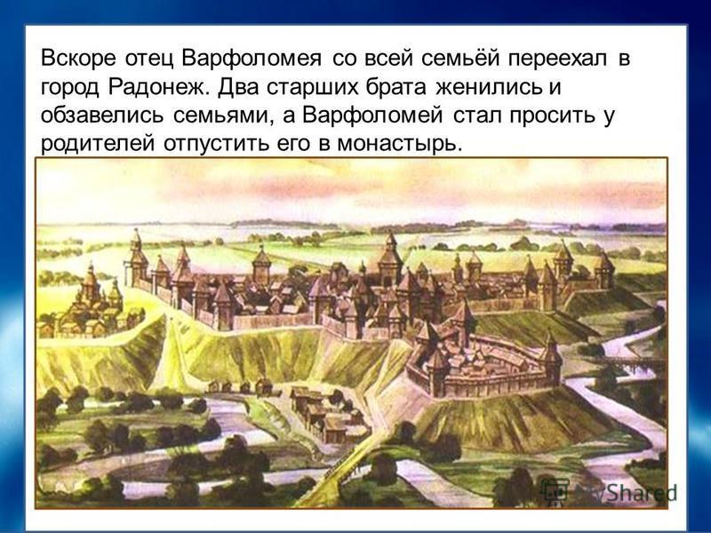Вскоре отец Варфоломея со всей семьёй переехал в город Радонеж. Два старших брата женились и обзавелись семьями, а Варфоломей стал просить у родителей отпустить его в монастырь.
