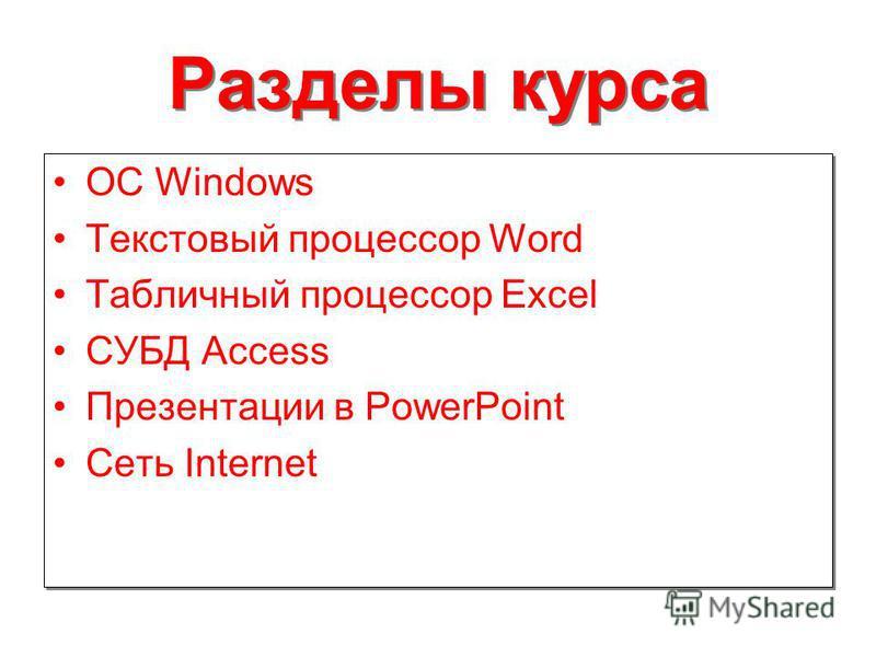 Разделы курса ОС Windows Текстовый процессор Word Табличный процессор Excel СУБД Access Презентации в PowerPoint Сеть Internet ОС Windows Текстовый процессор Word Табличный процессор Excel СУБД Access Презентации в PowerPoint Сеть Internet
