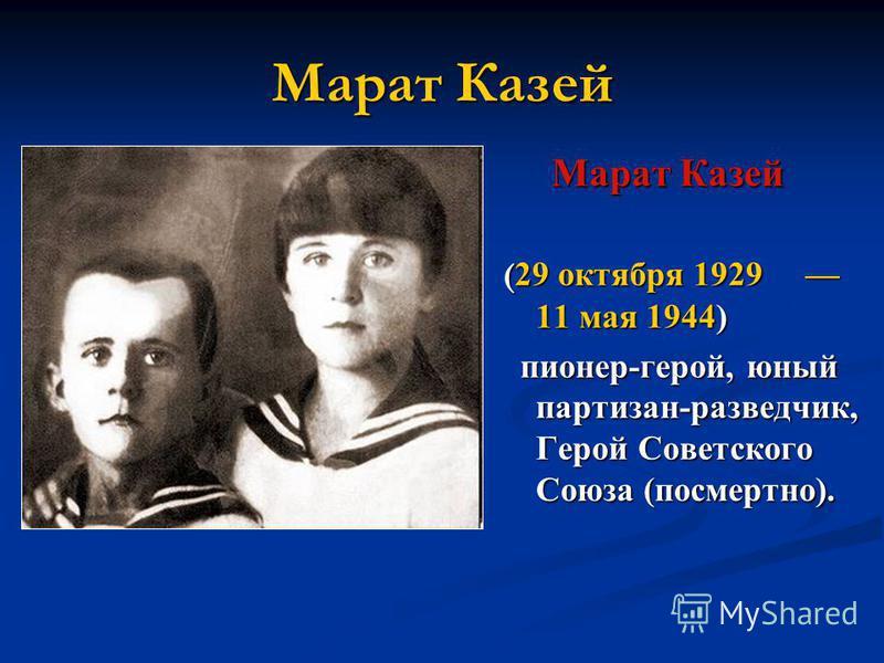 Марат Казей ( 29 октября 1929 11 мая 1944) пионер-герой, юный партизан-разведчик, Герой Советского Союза (посмертно).