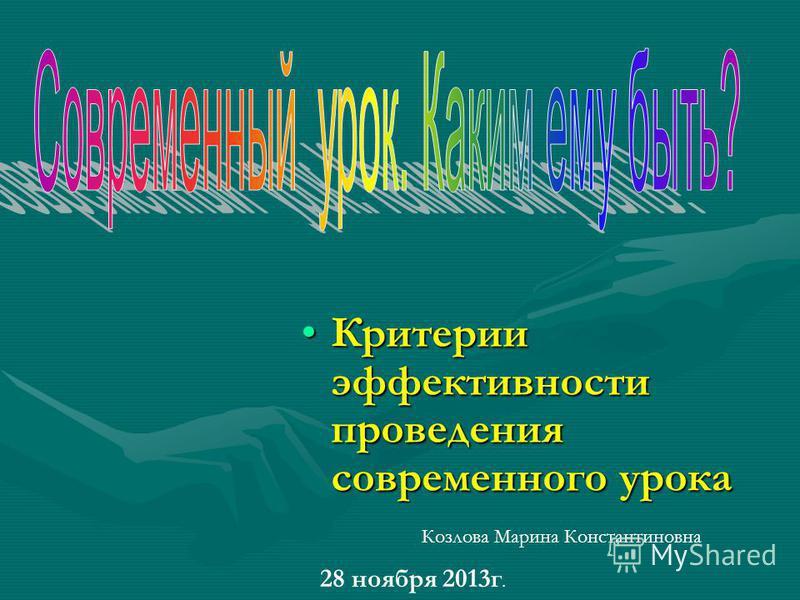 Критерии эффективности проведения современного урока Критерии эффективности проведения современного урока 28 ноября 2013 г. Козлова Марина Константиновна