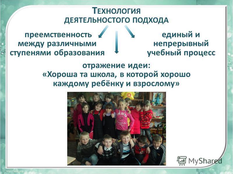 Т ЕХНОЛОГИЯ ДЕЯТЕЛЬНОСТОГО ПОДХОДА преемственность между различными ступенями образования единый и непрерывный учебный процесс отражение идеи: «Хороша та школа, в которой хорошо каждому ребёнку и взрослому»