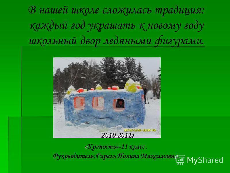 2010-2011 г « В нашей школе сложилась традиция: каждый год украшать к новому году школьный двор ледяными фигурами. 2010-2011 г «Крепость»-11 класс. Руководитель:Гирель Полина Максимовна.