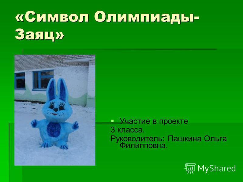 «Символ Олимпиады- Заяц» Участие в проекте 3 класса. Руководитель: Пашкина Ольга Филипповна.