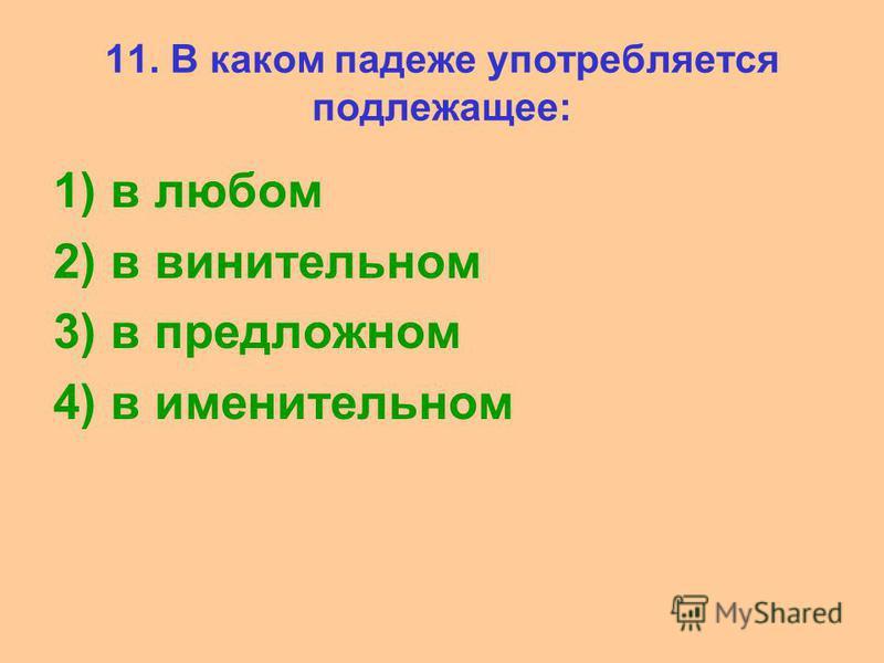 11. В каком падеже употребляется подлежащее: 1) в любом 2) в винительном 3) в предложном 4) в именительном