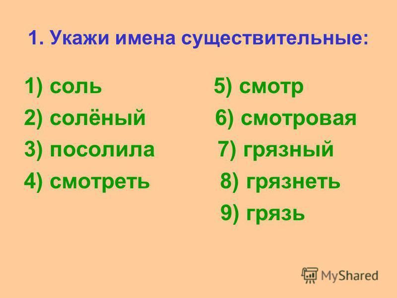 1. Укажи имена существительные: 1) соль 5) смотр 2) солёный 6) смотровая 3) посолила 7) грязный 4) смотреть 8) грязнеть 9) грязь