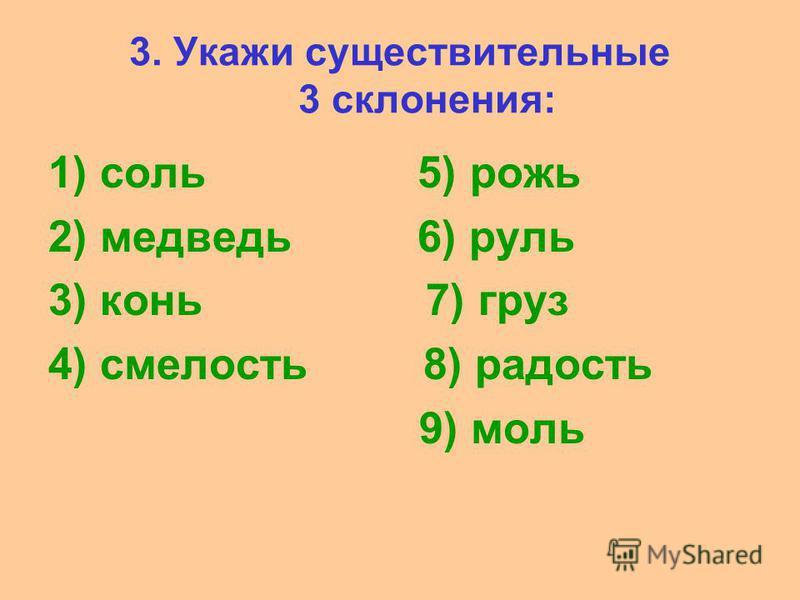 3. Укажи существительные 3 склонения: 1) соль 5) рожь 2) медведь 6) руль 3) конь 7) груз 4) смелость 8) радостььь 9) моль