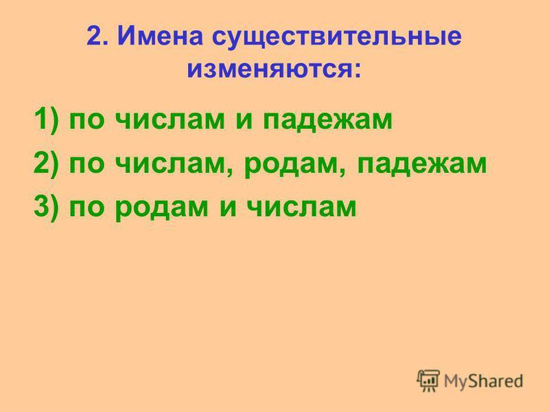 2. Имена существительные изменяются: 1) по числам и падежам 2) по числам, родам, падежам 3) по родам и числам