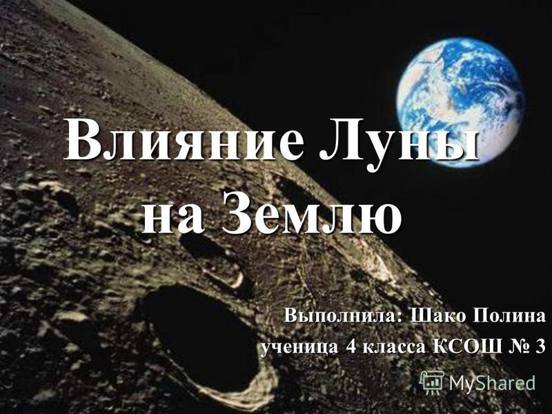 Влияние Луны на Землю Выполнила: Шако Полина ученица 4 класса КСОШ 3