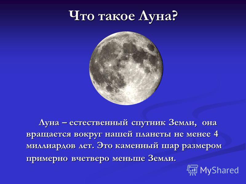 Что такое Луна? Луна – естественный спутник Земли, она вращается вокруг нашей планеты не менее 4 миллиардов лет. Это каменный шар размером примерно вчетверо меньше Земли.