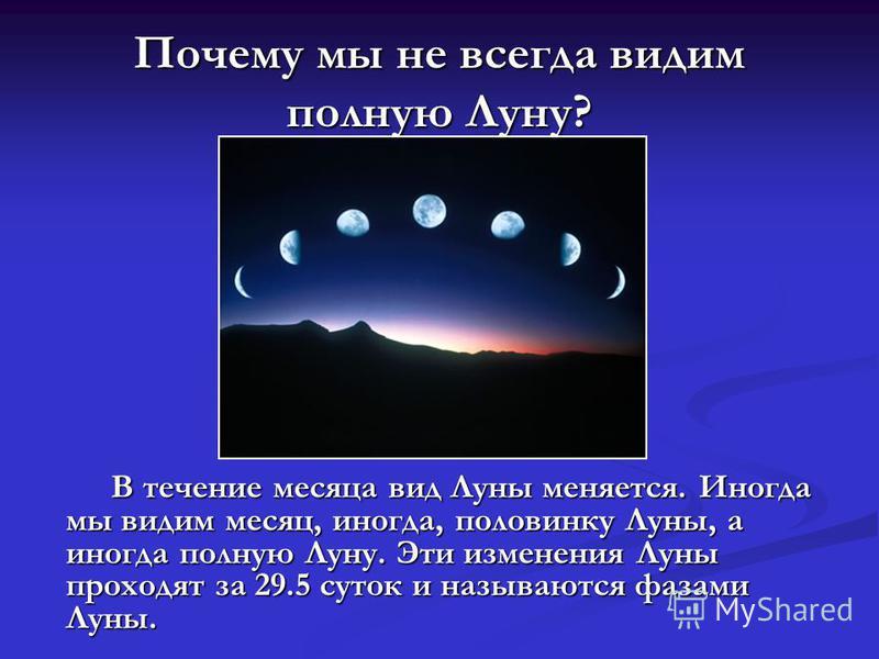 Почему мы не всегда видим полную Луну? В течение месяца вид Луны меняется. Иногда мы видим месяц, иногда, половинку Луны, а иногда полную Луну. Эти изменения Луны проходят за 29.5 суток и называются фазами Луны.