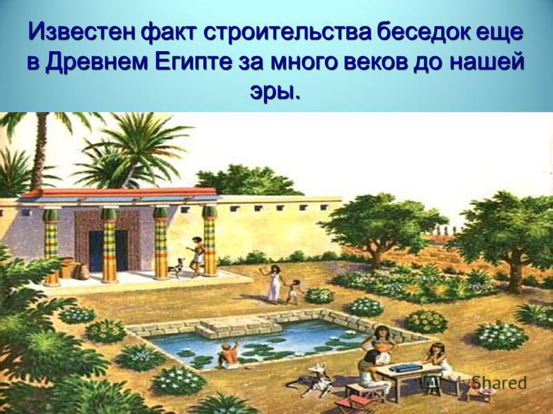Известен факт строительства беседок еще в Древнем Египте за много веков до нашей эры.