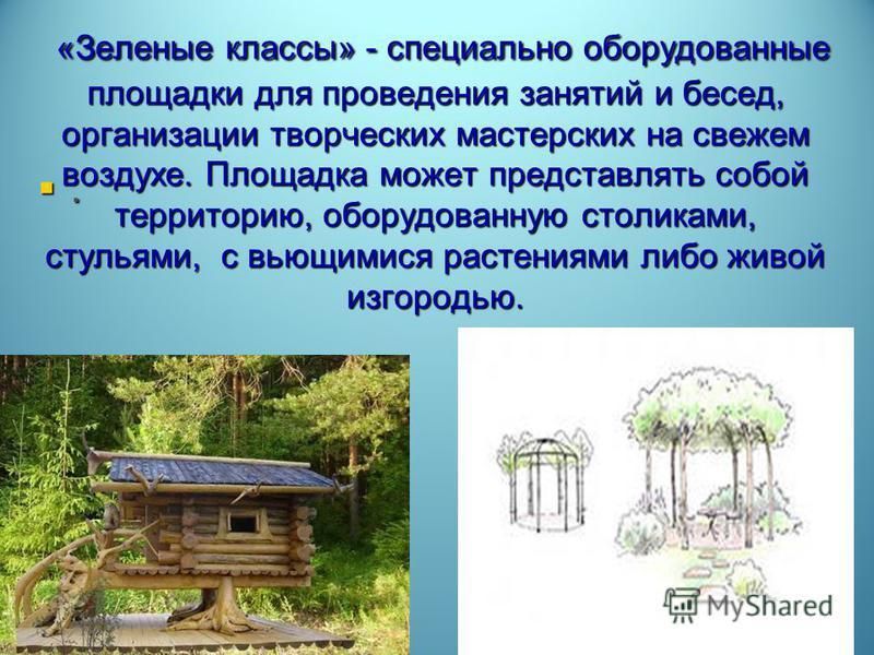 «Зеленые классы» - специально оборудованные площадки для проведения занятий и бесед, организации творческих мастерских на свежем воздухе. Площадка может представлять собой территорию, оборудованную столиками, стульями, с вьющимися растениями либо жив