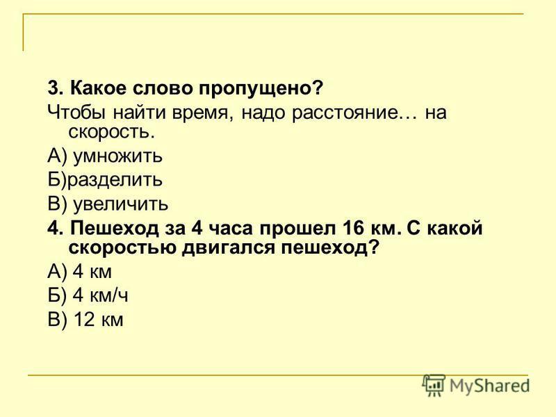Тест 1. В чем измеряется скорость? А) км, м, дм. Б)час, минута, секунда В)км/ч, м/c, м/мин 2. Какое слово пропущено? Чтобы найти скорость, надо расстояние… на время А) разделить Б) умножить В) увеличить
