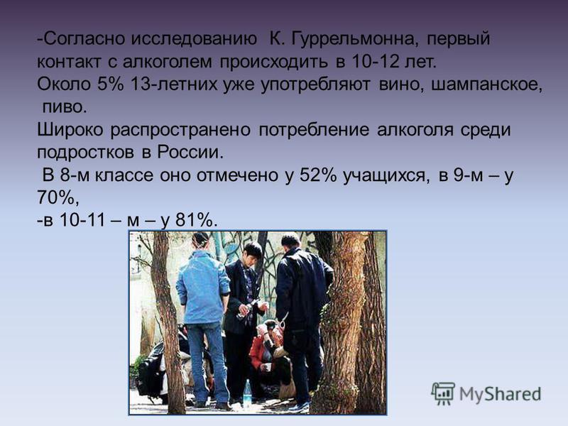 -Согласно исследованию К. Гуррельмонна, первый контакт с алкоголем происходить в 10-12 лет. Около 5% 13-летних уже употребляют вино, шампанское, пиво. Широко распространено потребление алкоголя среди подростков в России. В 8-м классе оно отмечено у 5