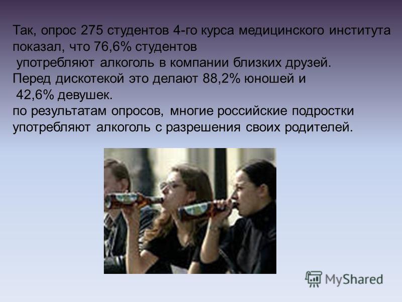 Так, опрос 275 студентов 4-го курса медицинского института показал, что 76,6% студентов употребляют алкоголь в компании близких друзей. Перед дискотекой это делают 88,2% юношей и 42,6% девушек. по результатам опросов, многие российские подростки упот