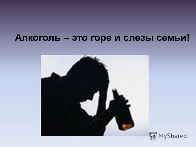 Алкоголь – это горе и слезы семьи!