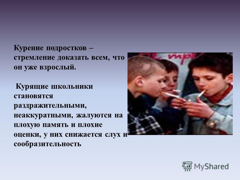 Курение подростков – стремление доказать всем, что он уже взрослый. Курящие школьники становятся раздражительными, неаккуратными, жалуются на плохую память и плохие оценки, у них снижается слух и сообразительность