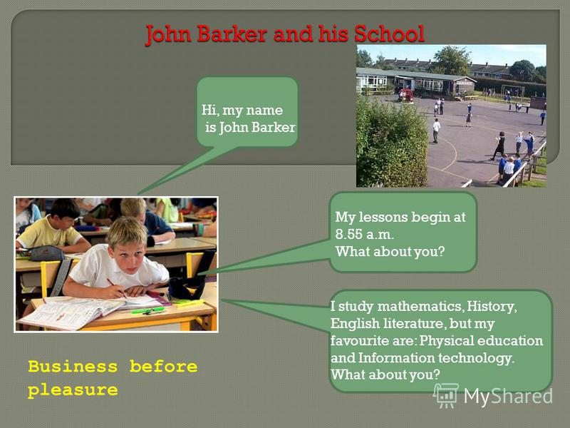 Hi, my name is John Barker My lessons begin at 8.55 a.m. What about you? I study mathematics, History, English literature, but my favourite are: Physical education and Information technology. What about you? Business before pleasure