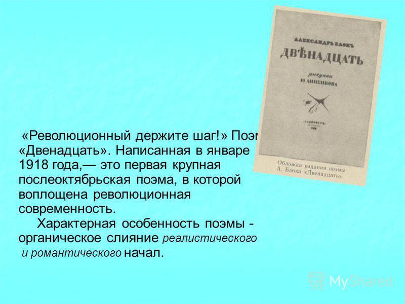 «Революционный держите шаг!» Поэма «Двенадцать». Написанная в январе 1918 года, это первая крупная послеоктябрьская поэма, в которой воплощена революционная современность. Характерная особенность поэмы - органическое слияние реалистического и романти