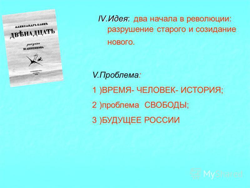 IV.Идея: IV.Идея: два начала в революции: разрушение старого и созидание нового. V.Проблема: 1 )ВРЕМЯ- ЧЕЛОВЕК- ИСТОРИЯ; 2 )проблема СВОБОДЫ; 3 )БУДУЩЕЕ РОССИИ