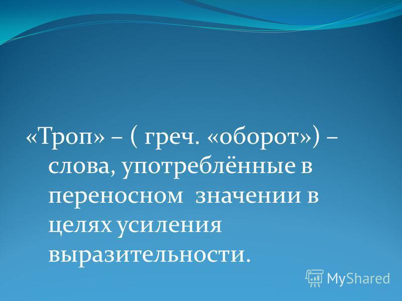 «Троп» – ( греч. «оборот») – слова, употреблённые в переносном значении в целях усиления выразительности.