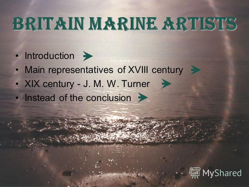 Britain Marine Artists Introduction Main representatives of XVIII century XIX century - J. M. W. Turner Instead of the conclusion