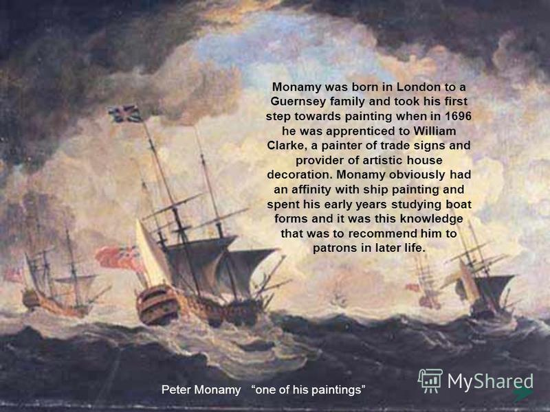 Monamy was born in London to a Guernsey family and took his first step towards painting when in 1696 he was apprenticed to William Clarke, a painter of trade signs and provider of artistic house decoration. Monamy obviously had an affinity with ship