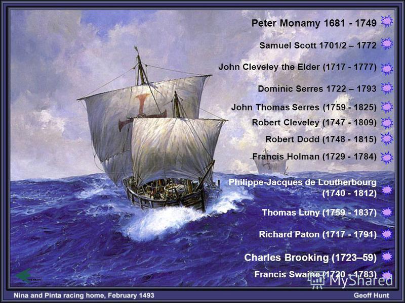 Peter Monamy 1681 - 1749 Samuel Scott 1701/2 – 1772 John Cleveley the Elder (1717 - 1777) Dominic Serres 1722 – 1793 John Thomas Serres (1759 - 1825) Robert Cleveley (1747 - 1809) Robert Dodd (1748 - 1815) Francis Holman (1729 - 1784) Philippe-Jacque