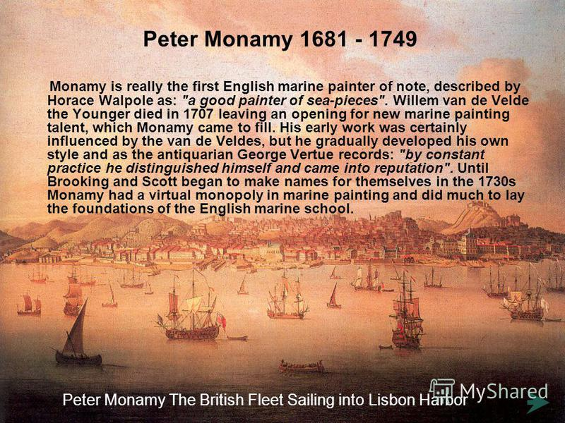 Peter Monamy 1681 - 1749 Monamy is really the first English marine painter of note, described by Horace Walpole as: