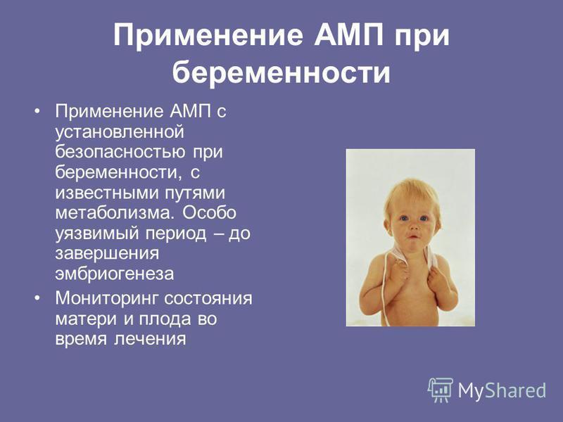 Применение АМП при беременности Применение АМП с установленной безопасностью при беременности, с известными путями метаболизма. Особо уязвимый период – до завершения эмбриогенеза Мониторинг состояния матери и плода во время лечения