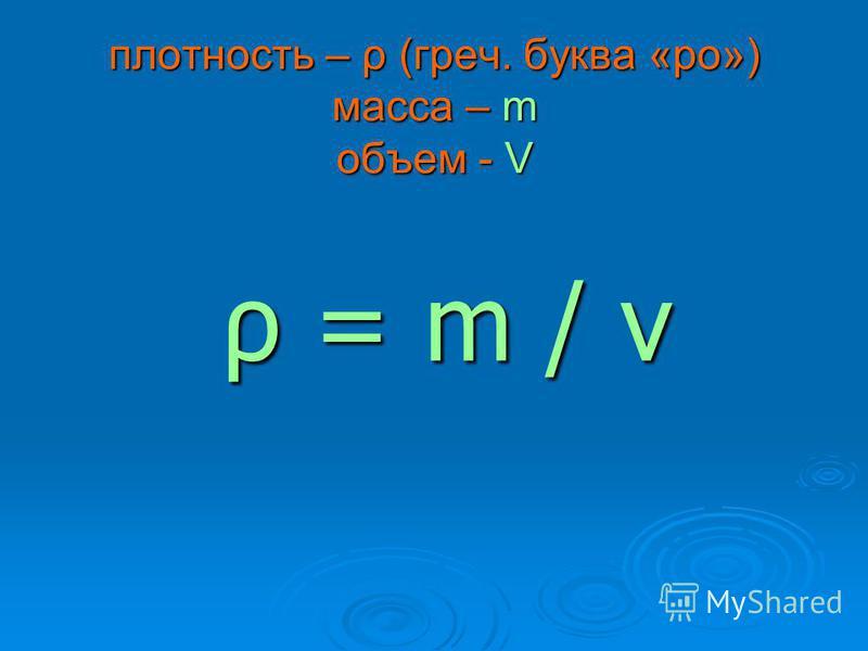 плотность – ρ (греч. буква «ро») масса – m объем - V ρ = m / v