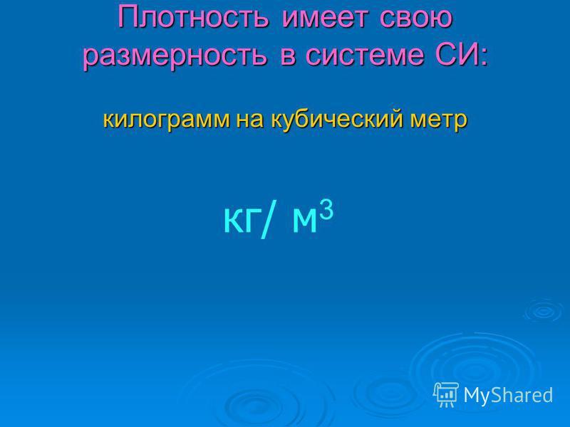 Плотность имеет свою размерность в системе СИ: килограмм на кубический метр кг/ м 3