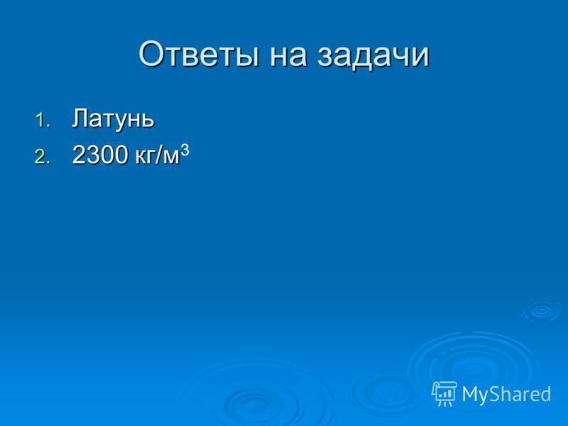 Ответы на задачи 1. Латунь 2. 2300 кг/м 2. 2300 кг/м 3