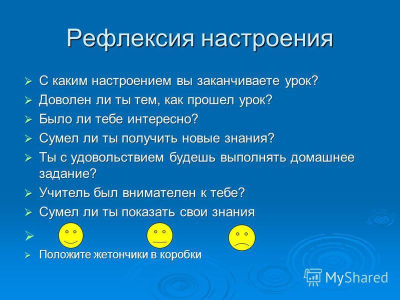 Рефлексия настроения С каким настроением вы заканчиваете урок? С каким настроением вы заканчиваете урок? Доволен ли ты тем, как прошел урок? Доволен ли ты тем, как прошел урок? Было ли тебе интересно? Было ли тебе интересно? Сумел ли ты получить новы