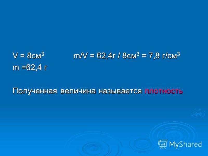 V = 8cм m/V = 62,4 г / 8 см = 7,8 г/см V = 8cм 3 m/V = 62,4 г / 8 см 3 = 7,8 г/см 3 m =62,4 г Полученная величина называется плотность
