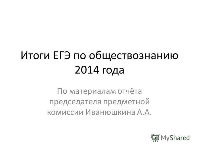 Итоги ЕГЭ по обществознанию 2014 года По материалам отчёта председателя предметной комиссии Иванюшкина А.А.